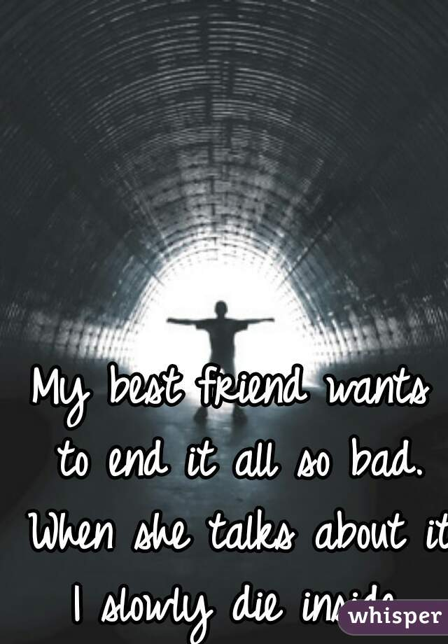 My best friend wants to end it all so bad. When she talks about it I slowly die inside.
