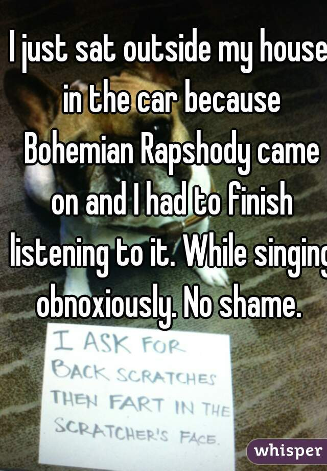 I just sat outside my house in the car because Bohemian Rapshody came on and I had to finish listening to it. While singing obnoxiously. No shame.