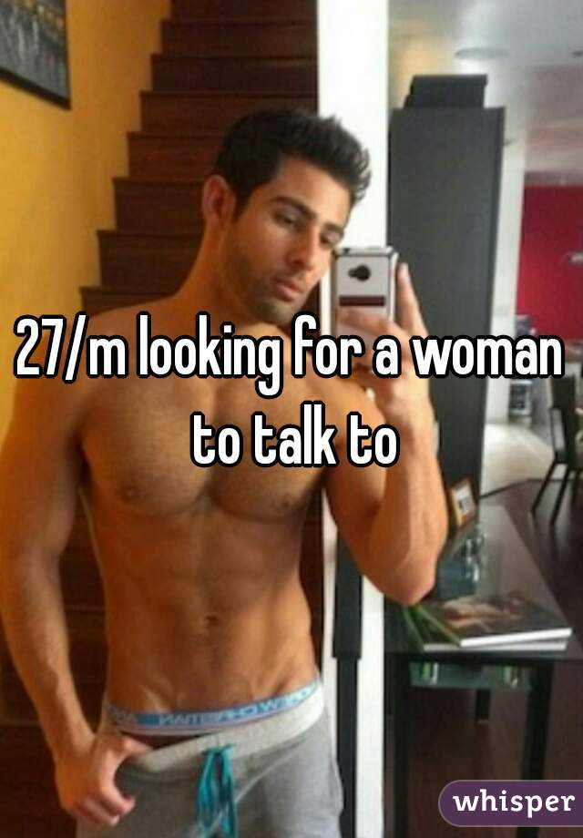 27/m looking for a woman to talk to