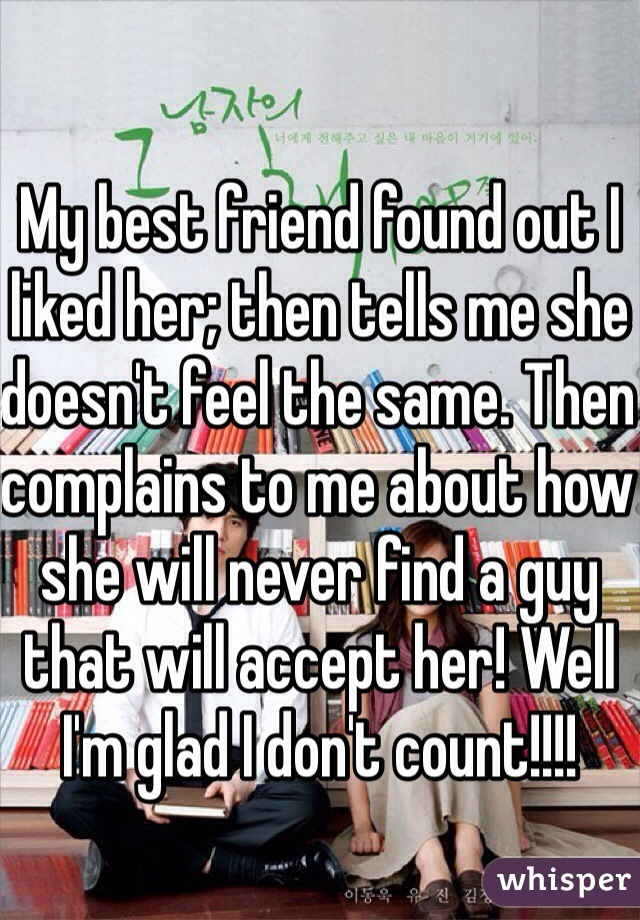 My best friend found out I liked her; then tells me she doesn't feel the same. Then complains to me about how she will never find a guy that will accept her! Well I'm glad I don't count!!!!