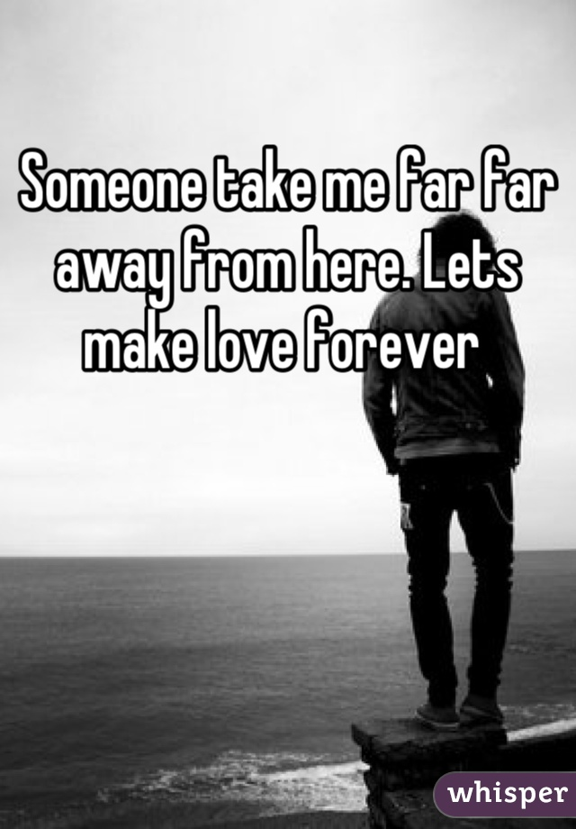 Someone take me far far away from here. Lets make love forever