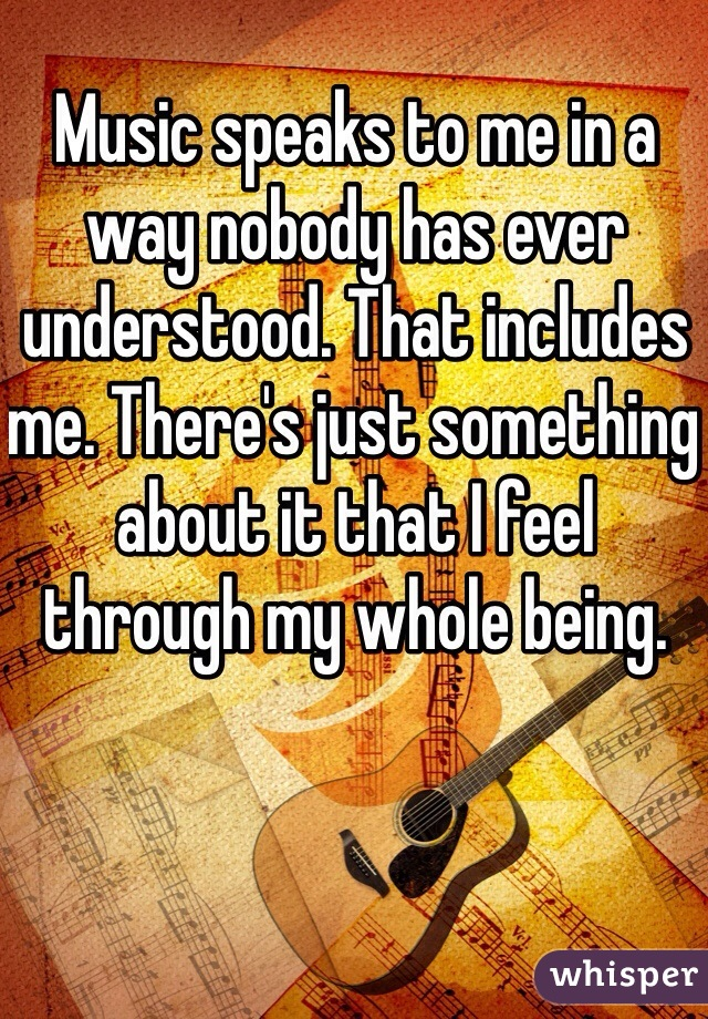 Music speaks to me in a way nobody has ever understood. That includes me. There's just something about it that I feel through my whole being.