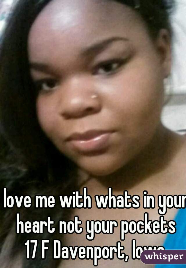 love me with whats in your heart not your pockets  17 F Davenport, Iowa