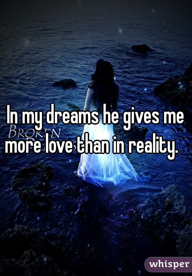 In my dreams he gives me more love than in reality.