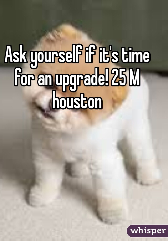Ask yourself if it's time for an upgrade! 25 M houston