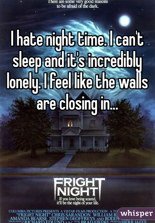 I hate night time. I can't sleep and it's incredibly lonely. I feel like the walls are closing in...