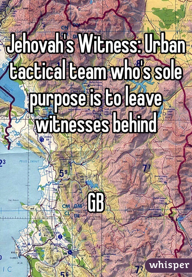 Jehovah's Witness: Urban tactical team who's sole purpose is to leave witnesses behind   GB