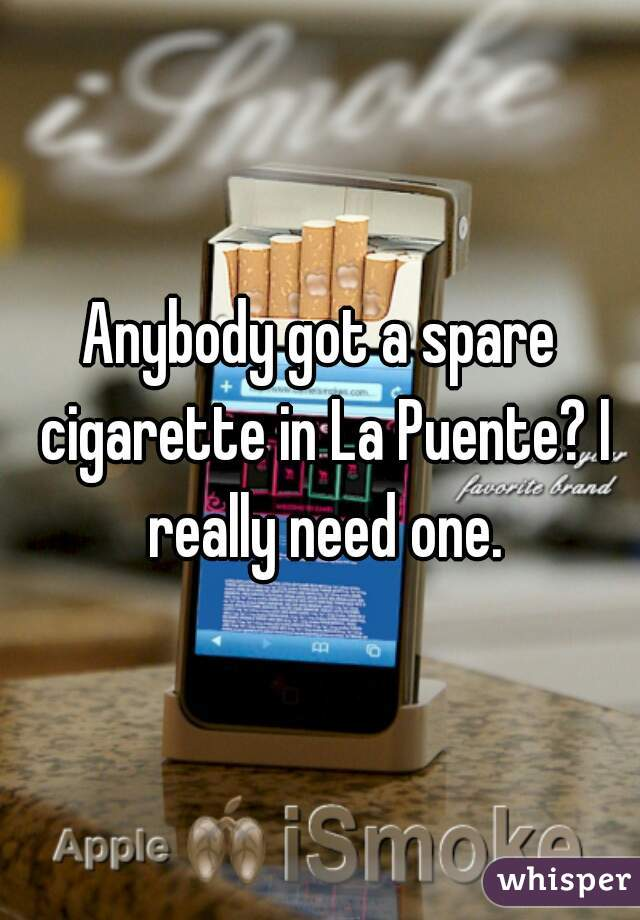 Anybody got a spare cigarette in La Puente? I really need one.
