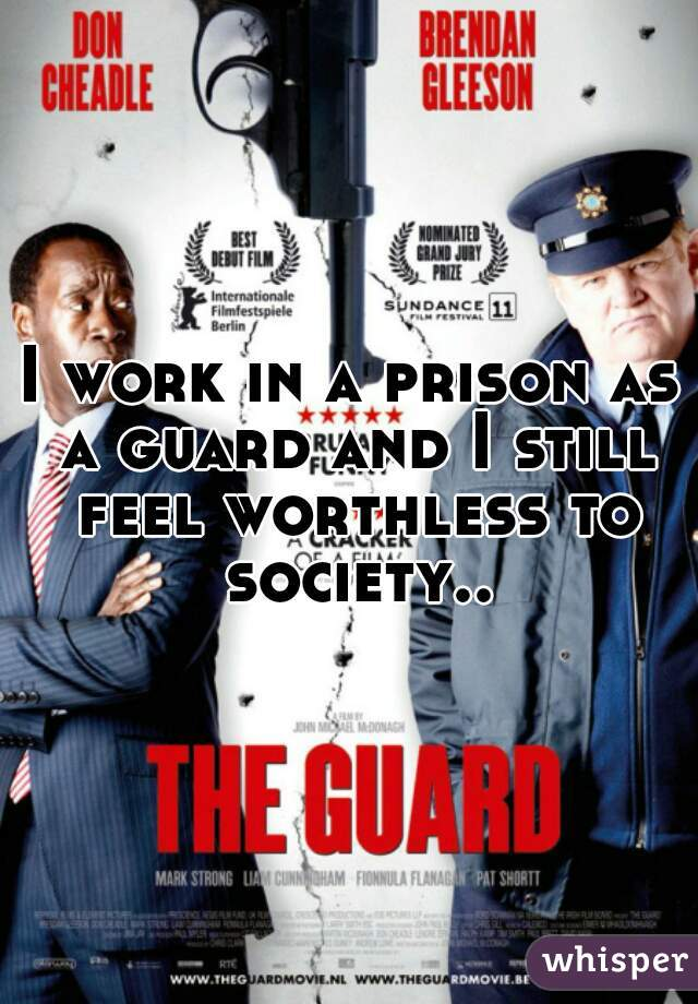 I work in a prison as a guard and I still feel worthless to society..