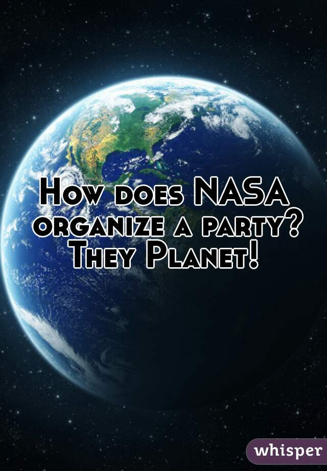 How does NASA organize a party? They Planet!