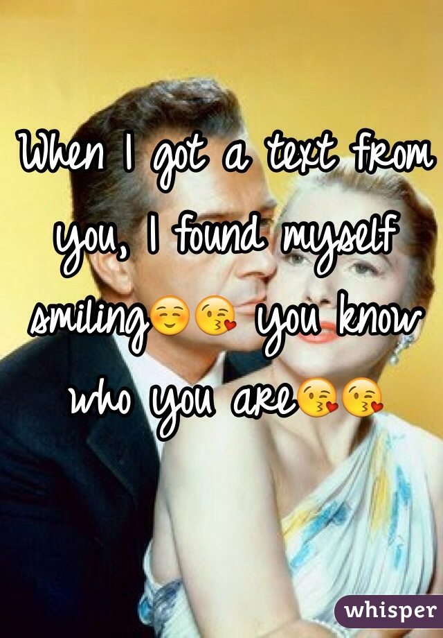 When I got a text from you, I found myself smiling☺️😘 you know who you are😘😘