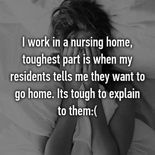 I work in a nursing home, toughest part is when my residents tells me they want to go home. Its tough to explain to them:(