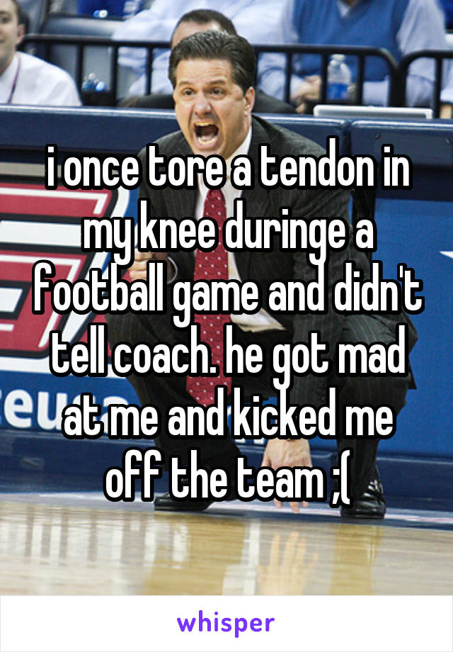 i once tore a tendon in my knee duringe a football game and didn't tell coach. he got mad at me and kicked me off the team ;(