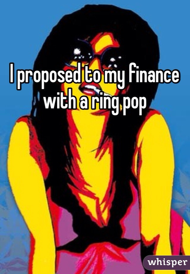 I proposed to my finance with a ring pop