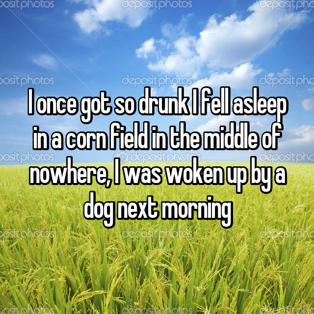 I once got so drunk I fell asleep in a corn field in the middle of nowhere, I was woken up by a dog next morning