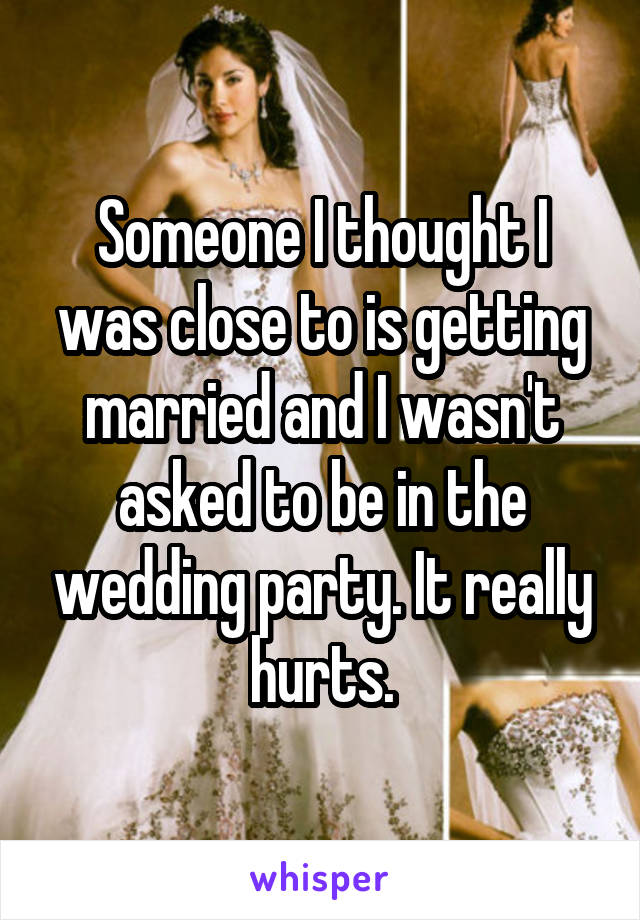Someone I thought I was close to is getting married and I wasn't asked to be in the wedding party. It really hurts.