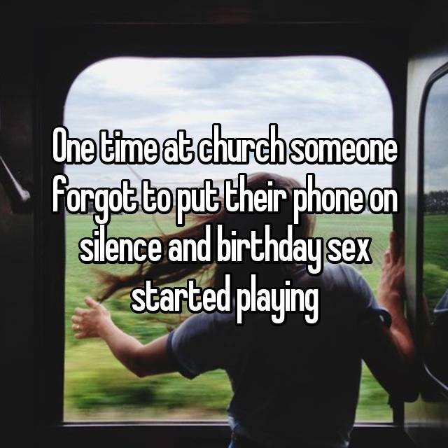 One time at church someone forgot to put their phone on silence and birthday sex started playing 😂😂😂