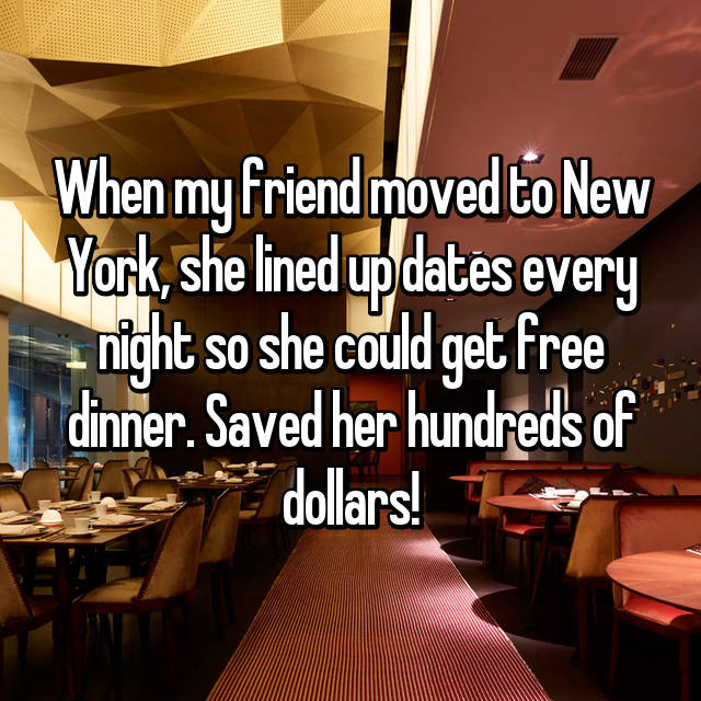 When my friend moved to New York, she lined up dates every night so she could get free dinner. Saved her hundreds of dollars!