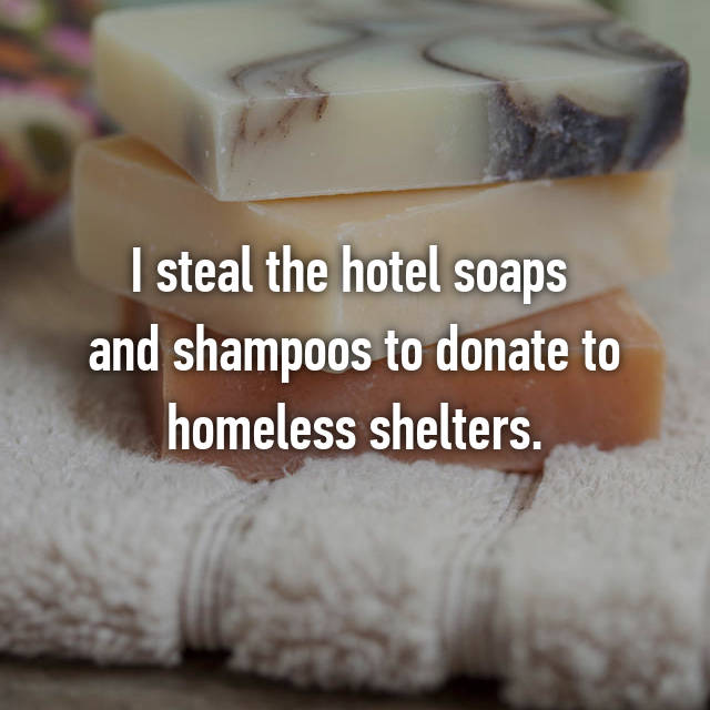I steal the hotel soaps  and shampoos to donate to homeless shelters.