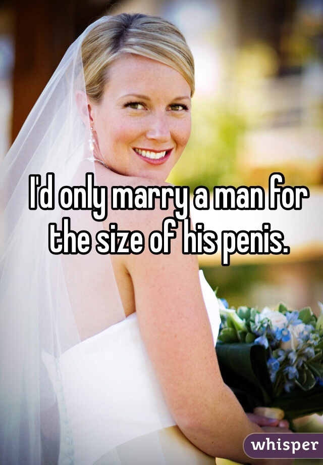 I'd only marry a man for the size of his penis.