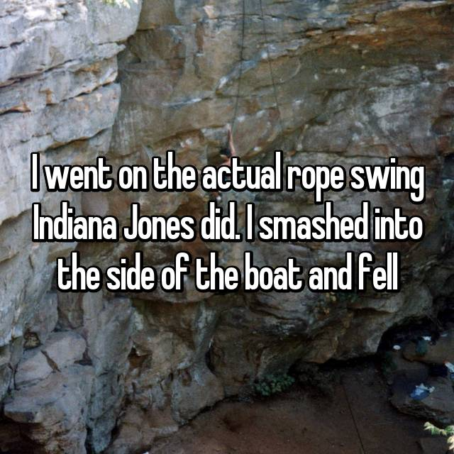 I went on the actual rope swing Indiana Jones did. I smashed into the side of the boat and fell