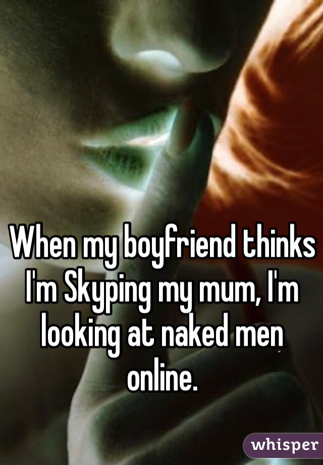 When my boyfriend thinks I'm Skyping my mum, I'm looking at naked men online.