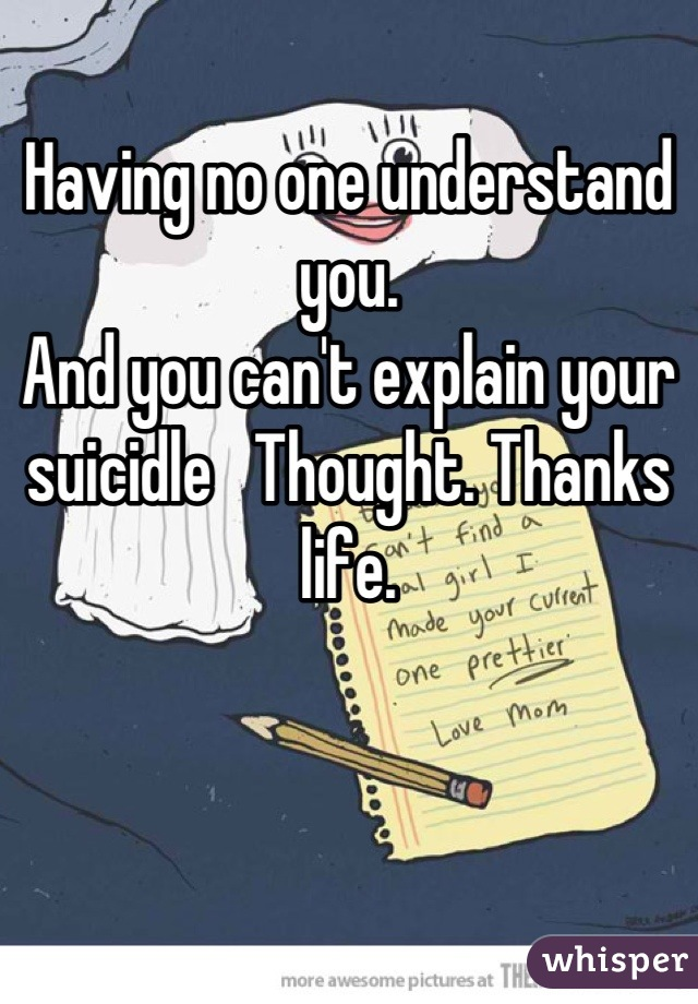 Having no one understand you.  And you can't explain your suicidle   Thought. Thanks life.