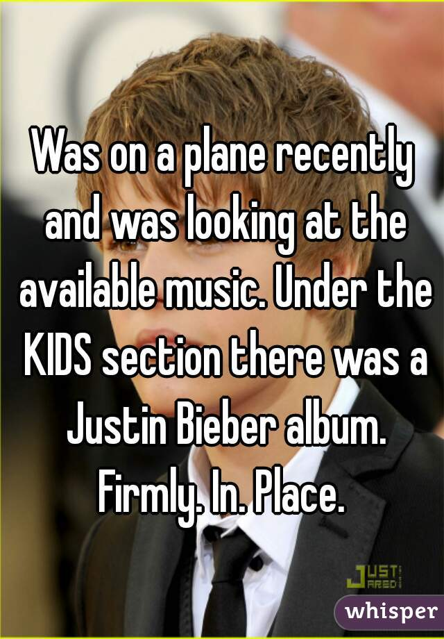 Was on a plane recently and was looking at the available music. Under the KIDS section there was a Justin Bieber album. Firmly. In. Place.