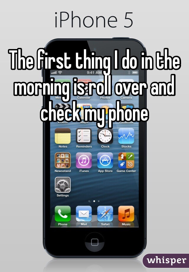 The first thing I do in the morning is roll over and check my phone