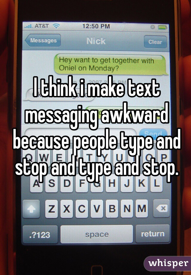 I think i make text messaging awkward because people type and stop and type and stop.