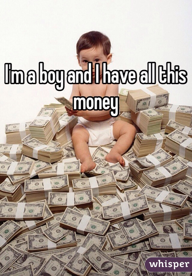 I'm a boy and I have all this money