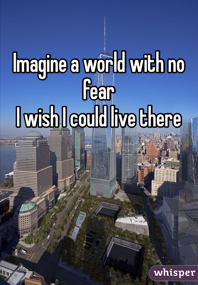 Imagine a world with no fear I wish I could live there