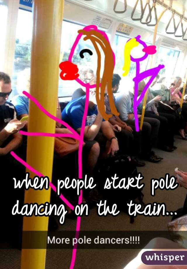 when people start pole dancing on the train...