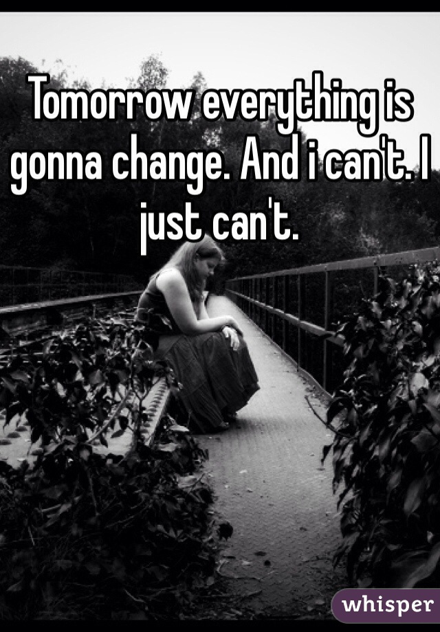 Tomorrow everything is gonna change. And i can't. I just can't.
