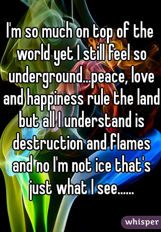 I'm so much on top of the world yet I still feel so underground...peace, love and happiness rule the land but all I understand is destruction and flames and no I'm not ice that's just what I see......