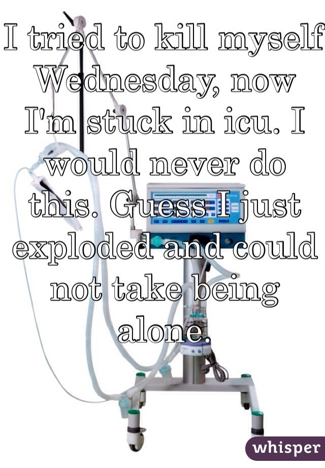 I tried to kill myself Wednesday, now I'm stuck in icu. I would never do this. Guess I just exploded and could not take being alone.