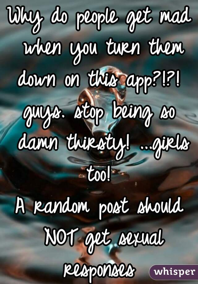 Why do people get mad when you turn them down on this app?!?!  guys. stop being so damn thirsty! ...girls too!  A random post should NOT get sexual responses