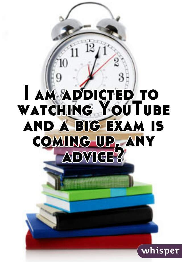 I am addicted to watching YouTube and a big exam is coming up, any advice?