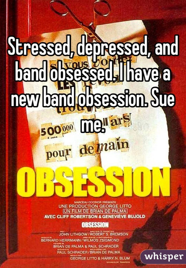 Stressed, depressed, and band obsessed. I have a new band obsession. Sue me.