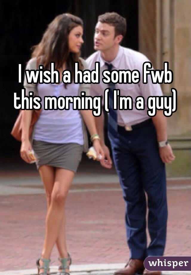 I wish a had some fwb this morning ( I'm a guy)