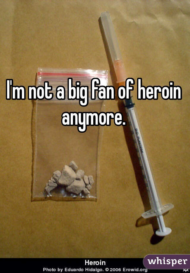 I'm not a big fan of heroin anymore.