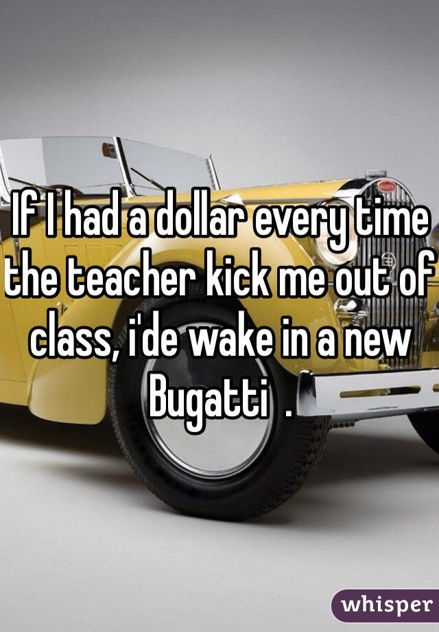 If I had a dollar every time the teacher kick me out of class, i'de wake in a new Bugatti  .