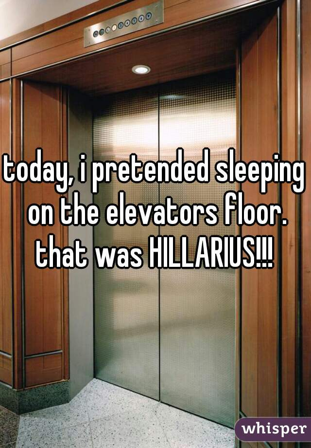 today, i pretended sleeping on the elevators floor. that was HILLARIUS!!!