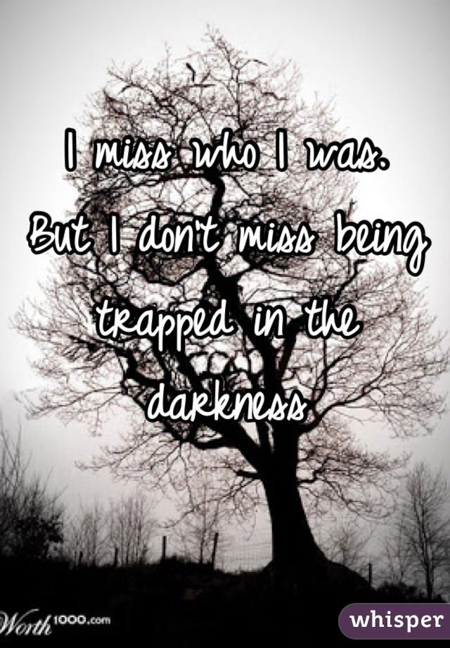 I miss who I was. But I don't miss being trapped in the darkness