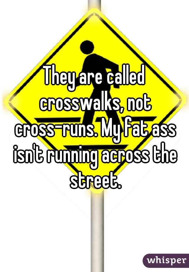 They are called crosswalks, not cross-runs. My fat ass isn't running across the street.