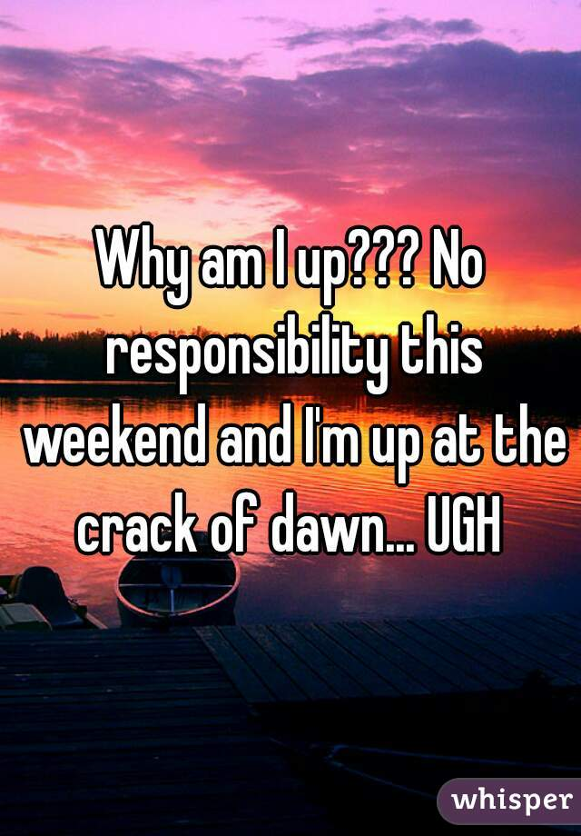 Why am I up??? No responsibility this weekend and I'm up at the crack of dawn... UGH