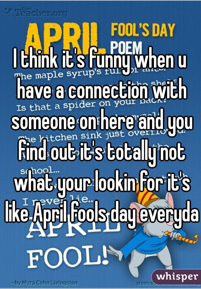 I think it's funny when u have a connection with someone on here and you find out it's totally not what your lookin for it's like April fools day everyday