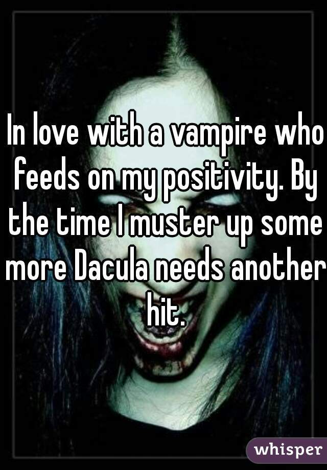 In love with a vampire who feeds on my positivity. By the time I muster up some more Dacula needs another hit.