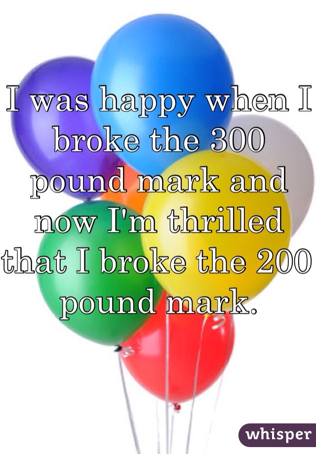 I was happy when I broke the 300 pound mark and now I'm thrilled that I broke the 200 pound mark.