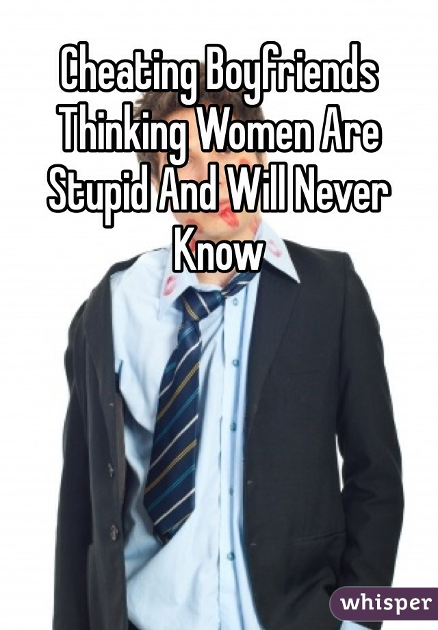 Cheating Boyfriends Thinking Women Are Stupid And Will Never Know
